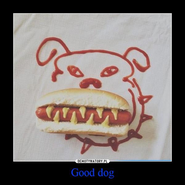Good dog –