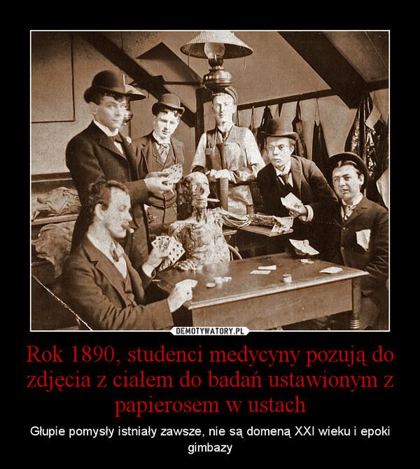 Rok 1890, studenci medycyny pozują do zdjęcia z ciałem do badań ustawionym z papierosem w ustach – Głupie pomysły istniały zawsze, nie są domeną XXI wieku i epoki gimbazy