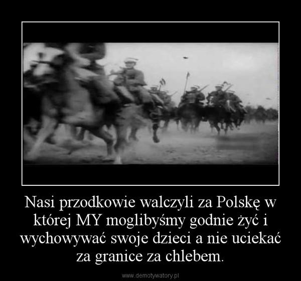 Nasi przodkowie walczyli za Polskę w której MY moglibyśmy godnie żyć i wychowywać swoje dzieci a nie uciekać za granice za chlebem. –