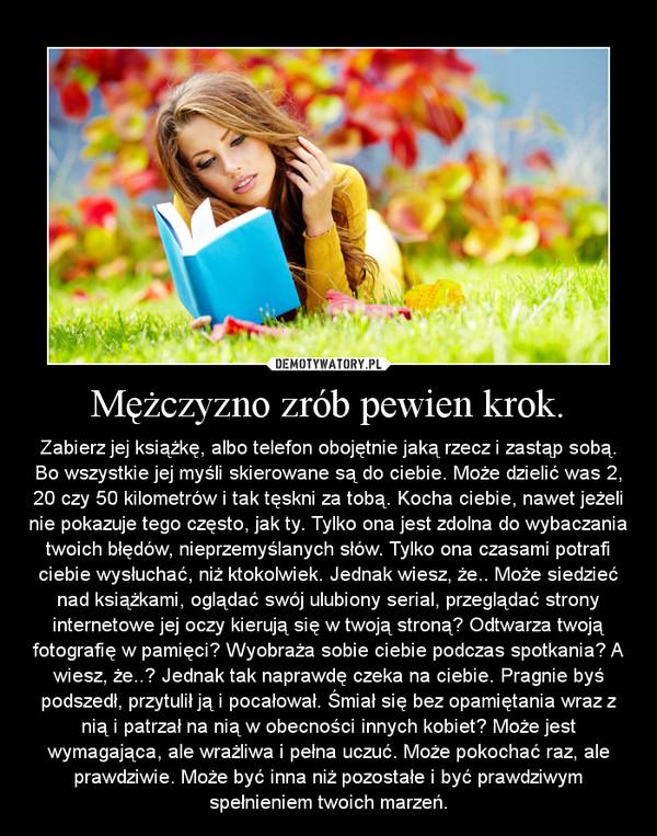 Mężczyzno zrób pewien krok. – Zabierz jej książkę, albo telefon obojętnie jaką rzecz i zastąp sobą. Bo wszystkie jej myśli skierowane są do ciebie. Może dzielić was 2, 20 czy 50 kilometrów i tak tęskni za tobą. Kocha ciebie, nawet jeżeli nie pokazuje tego często, jak ty. Tylko ona jest zdolna do wybaczania twoich błędów, nieprzemyślanych słów. Tylko ona czasami potrafi ciebie wysłuchać, niż ktokolwiek. Jednak wiesz, że.. Może siedzieć nad książkami, oglądać swój ulubiony serial, przeglądać strony internetowe jej oczy kierują się w twoją stroną? Odtwarza twoją fotografię w pamięci? Wyobraża sobie ciebie podczas spotkania? A wiesz, że..? Jednak tak naprawdę czeka na ciebie. Pragnie byś podszedł, przytulił ją i pocałował. Śmiał się bez opamiętania wraz z nią i patrzał na nią w obecności innych kobiet? Może jest wymagająca, ale wrażliwa i pełna uczuć. Może pokochać raz, ale prawdziwie. Może być inna niż pozostałe i być prawdziwym spełnieniem twoich marzeń.