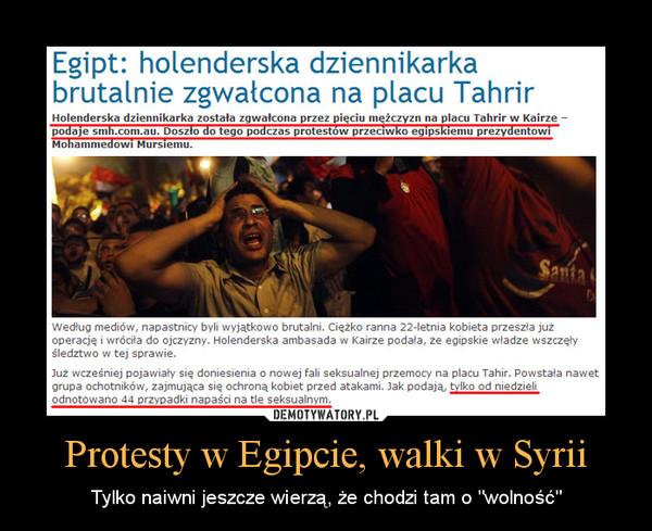 """Protesty w Egipcie, walki w Syrii – Tylko naiwni jeszcze wierzą, że chodzi tam o """"wolność"""""""