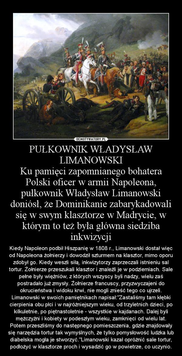 """PUŁKOWNIK WŁADYSŁAW LIMANOWSKIKu pamięci zapomnianego bohateraPolski oficer w armii Napoleona, pułkownik Władysław Limanowski doniósł, że Dominikanie zabarykadowali się w swym klasztorze w Madrycie, w którym to też była główna siedziba inkwizycji – Kiedy Napoleon podbił Hiszpanię w 1808 r., Limanowski dostał więc od Napoleona żołnierzy i dowodził szturmem na klasztor, mimo oporu zdobył go. Kiedy weszli siłą, inkwizytorzy zaprzeczali istnieniu sal tortur. Żołnierze przeszukali klasztor i znaleźli je w podziemiach. Sale pełne były więźniów, z których wszyscy byli nadzy, wielu zaś postradało już zmysły. Żołnierze francuscy, przyzwyczajeni do okrucieństwa i widoku krwi, nie mogli znieść tego co ujrzeli. Limanowski w swoich pamiętnikach napisał:""""Zastaliśmy tam kłębki cierpienia obu płci i w najróżniejszym wieku, od trzyletnich dzieci, po kilkuletnie, po piętnastoletnie - wszystkie w kajdanach. Dalej byli mężczyźni i kobiety w podeszłym wieku, zamknięci od wielu lat. Potem przeszliśmy do następnego pomieszczenia, gdzie znajdowały się narzędzia tortur tak wymyślnych, że tylko pomysłowość ludzka lub diabelska mogła je stworzyć.""""Limanowski kazał opróżnić sale tortur, podłożyć w klasztorze proch i wysadzić go w powietrze, co uczynio."""