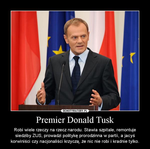 Premier Donald Tusk – Robi wiele rzeczy na rzecz narodu. Stawia szpitale, remontuje siedziby ZUS, prowadzi politykę prorodzinna w partii, a jacyś korwiniści czy nacjonaliści krzyczą, że nic nie robi i kradnie tylko.