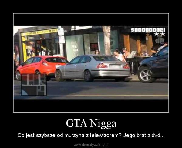 GTA Nigga – Co jest szybsze od murzyna z telewizorem? Jego brat z dvd...