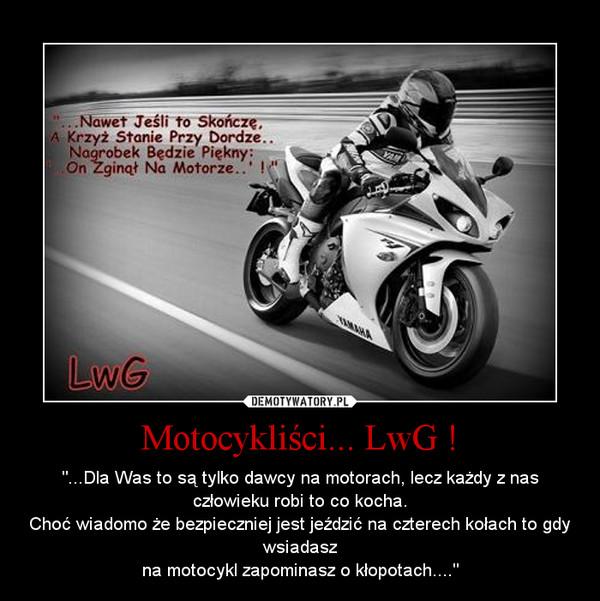 """Motocykliści... LwG ! – """"...Dla Was to są tylko dawcy na motorach, lecz każdy z nas człowieku robi to co kocha.Choć wiadomo że bezpieczniej jest jeździć na czterech kołach to gdy wsiadaszna motocykl zapominasz o kłopotach...."""""""