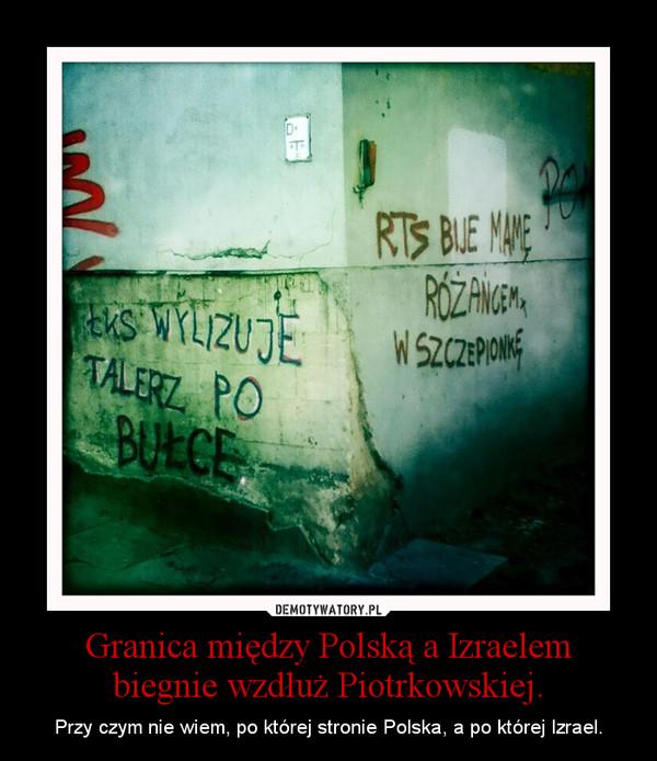 Granica między Polską a Izraelem biegnie wzdłuż Piotrkowskiej. – Przy czym nie wiem, po której stronie Polska, a po której Izrael.