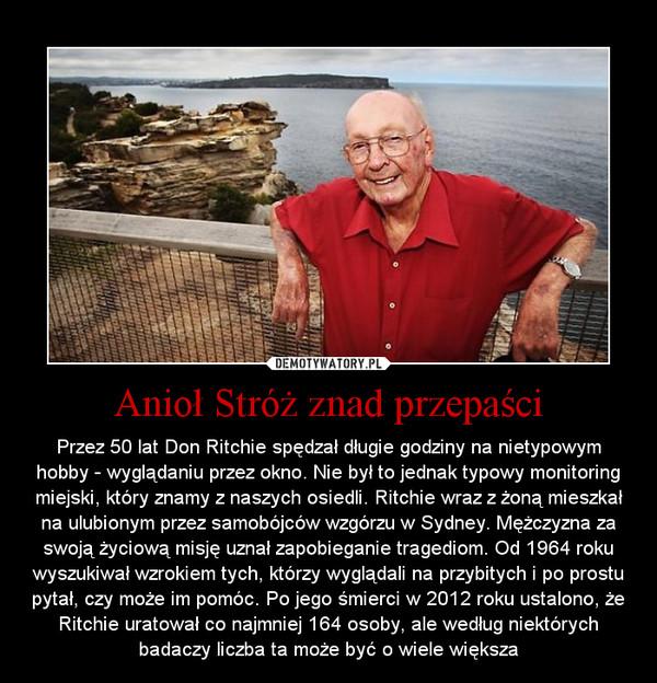 Anioł Stróż znad przepaści – Przez 50 lat Don Ritchie spędzał długie godziny na nietypowym hobby - wyglądaniu przez okno. Nie był to jednak typowy monitoring miejski, który znamy z naszych osiedli. Ritchie wraz z żoną mieszkał na ulubionym przez samobójców wzgórzu w Sydney. Mężczyzna za swoją życiową misję uznał zapobieganie tragediom. Od 1964 roku wyszukiwał wzrokiem tych, którzy wyglądali na przybitych i po prostu pytał, czy może im pomóc. Po jego śmierci w 2012 roku ustalono, że Ritchie uratował co najmniej 164 osoby, ale według niektórych badaczy liczba ta może być o wiele większa