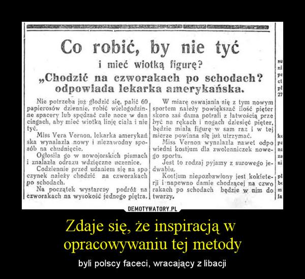 Zdaje się, że inspiracją w opracowywaniu tej metody – byli polscy faceci, wracający z libacji
