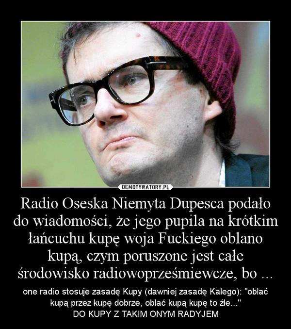 """Radio Oseska Niemyta Dupesca podało do wiadomości, że jego pupila na krótkim łańcuchu kupę woja Fuckiego oblano kupą, czym poruszone jest całe środowisko radiowoprześmiewcze, bo ... – one radio stosuje zasadę Kupy (dawniej zasadę Kalego): """"oblać kupą przez kupę dobrze, oblać kupą kupę to źle...""""\nDO KUPY Z TAKIM ONYM RADYJEM"""