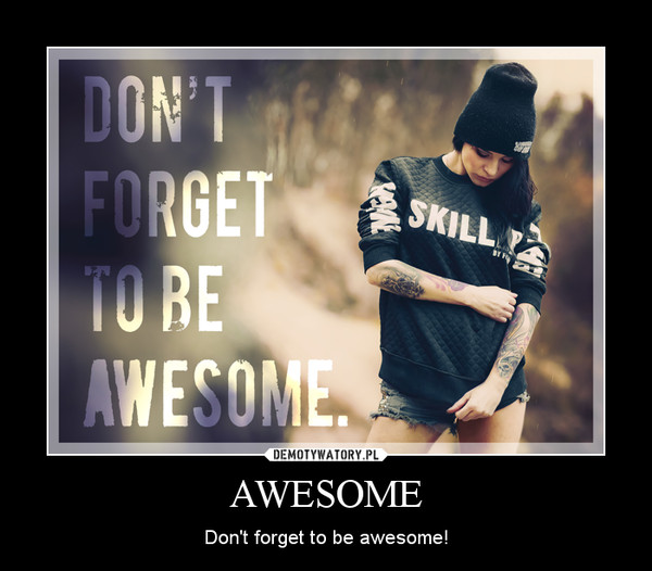 AWESOME – Don't forget to be awesome!