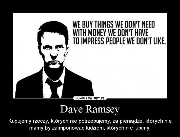 Dave Ramsey – Kupujemy rzeczy, których nie potrzebujemy, za pieniądze, których nie mamy by zaimponować ludziom, których nie lubimy.