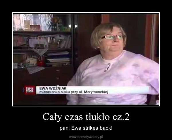Cały czas tłukło cz.2 – pani Ewa strikes back!