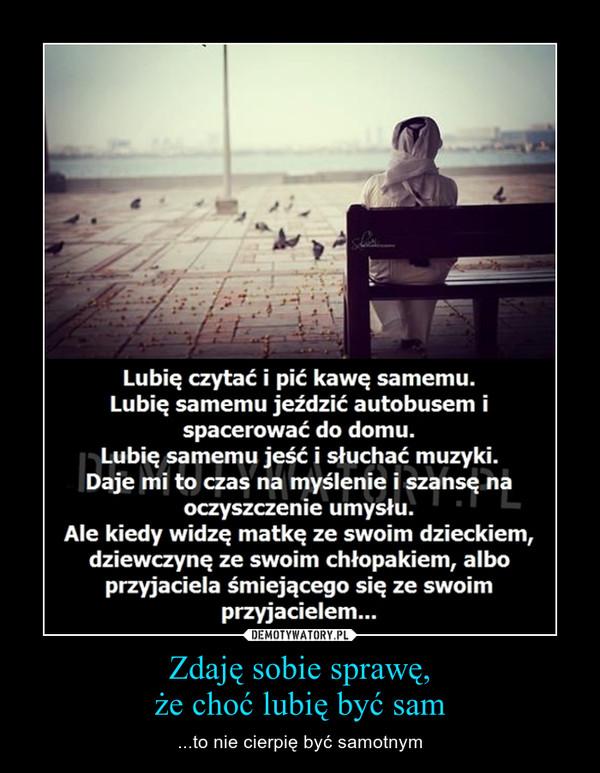 Zdaję sobie sprawę,że choć lubię być sam – ...to nie cierpię być samotnym
