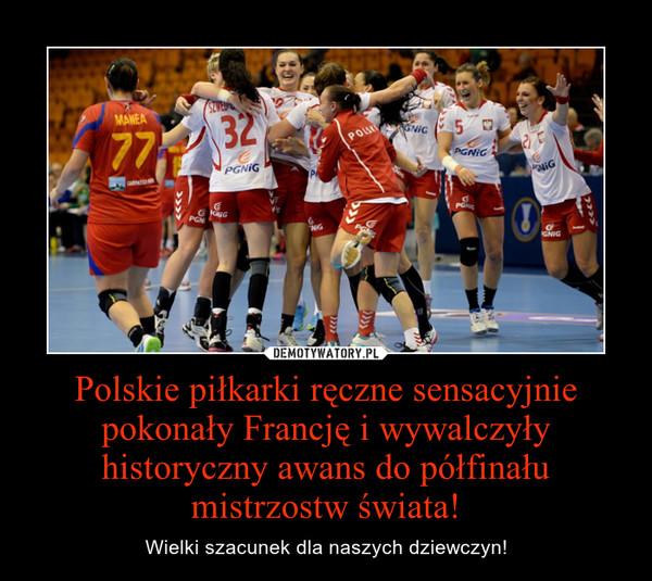 Polskie piłkarki ręczne sensacyjnie pokonały Francję i wywalczyły historyczny awans do półfinału mistrzostw świata! – Wielki szacunek dla naszych dziewczyn!