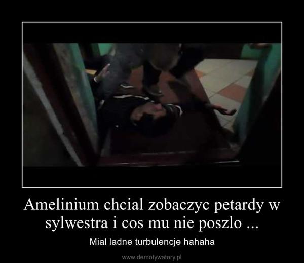 Amelinium chcial zobaczyc petardy w sylwestra i cos mu nie poszlo ... – Mial ladne turbulencje hahaha
