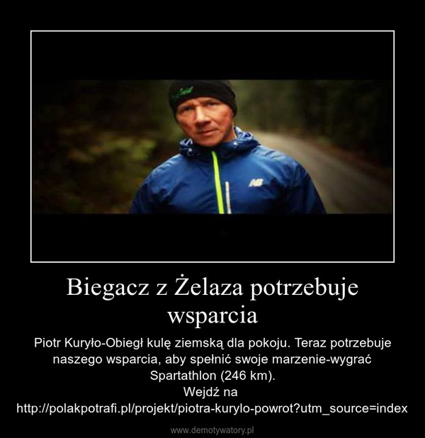 Biegacz z Żelaza potrzebuje wsparcia – Piotr Kuryło-Obiegł kulę ziemską dla pokoju. Teraz potrzebuje naszego wsparcia, aby spełnić swoje marzenie-wygrać Spartathlon (246 km).\nWejdź na  http://polakpotrafi.pl/projekt/piotra-kurylo-powrot?utm_source=index