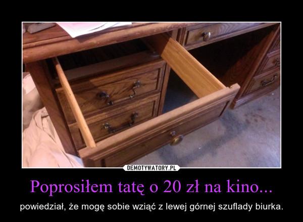 Poprosiłem tatę o 20 zł na kino... – powiedział, że mogę sobie wziąć z lewej górnej szuflady biurka.