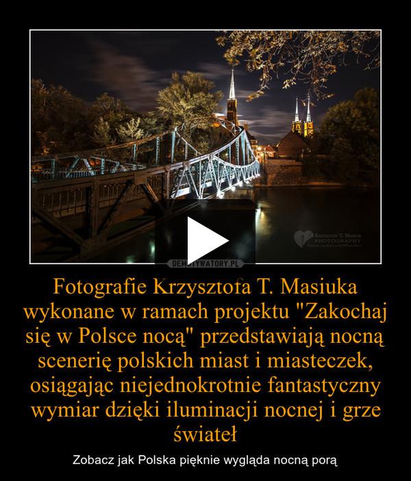 """Fotografie Krzysztofa T. Masiuka wykonane w ramach projektu """"Zakochaj się w Polsce nocą"""" przedstawiają nocną scenerię polskich miast i miasteczek, osiągając niejednokrotnie fantastyczny wymiar dzięki iluminacji nocnej i grze świateł – Zobacz jak Polska pięknie wygląda nocną porą"""