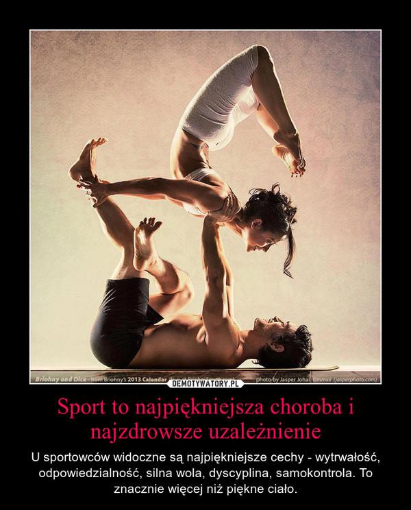 Sport to najpiękniejsza choroba i najzdrowsze uzależnienie – U sportowców widoczne są najpiękniejsze cechy - wytrwałość, odpowiedzialność, silna wola, dyscyplina, samokontrola. To znacznie więcej niż piękne ciało.