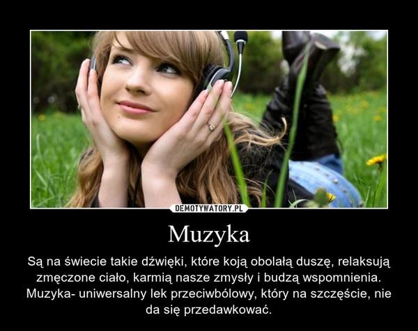Muzyka – Są na świecie takie dźwięki, które koją obolałą duszę, relaksują zmęczone ciało, karmią nasze zmysły i budzą wspomnienia. Muzyka- uniwersalny lek przeciwbólowy, który na szczęście, nie da się przedawkować.