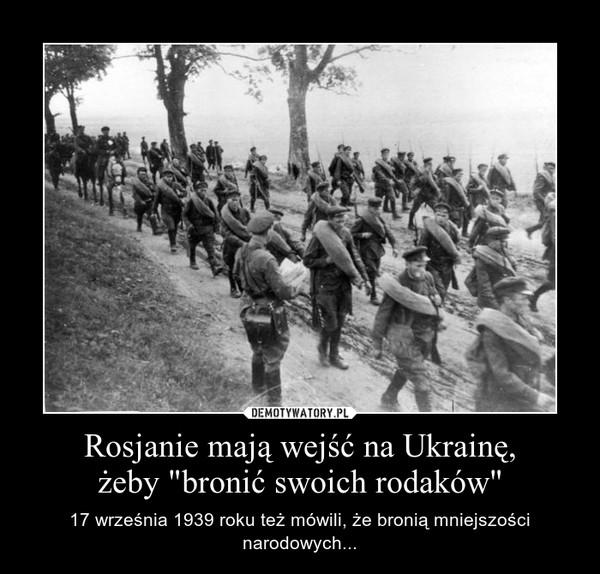 """Rosjanie mają wejść na Ukrainę,żeby """"bronić swoich rodaków"""" – 17 września 1939 roku też mówili, że bronią mniejszości narodowych..."""