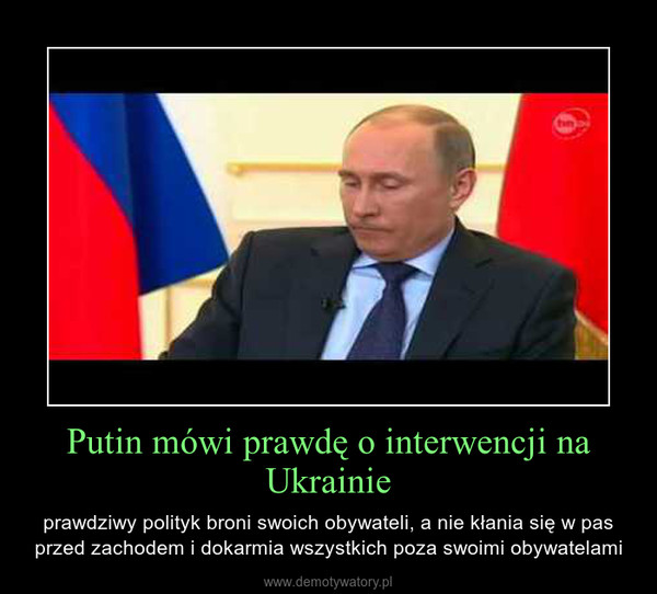 Putin mówi prawdę o interwencji na Ukrainie – prawdziwy polityk broni swoich obywateli, a nie kłania się w pas przed zachodem i dokarmia wszystkich poza swoimi obywatelami