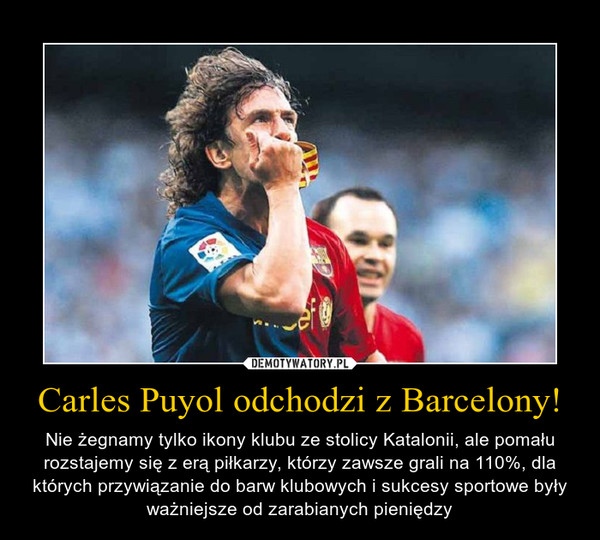 Carles Puyol odchodzi z Barcelony! – Nie żegnamy tylko ikony klubu ze stolicy Katalonii, ale pomału rozstajemy się z erą piłkarzy, którzy zawsze grali na 110%, dla których przywiązanie do barw klubowych i sukcesy sportowe były ważniejsze od zarabianych pieniędzy
