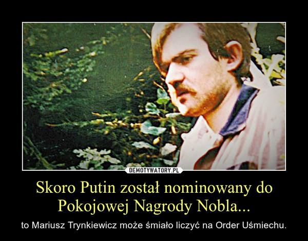 Skoro Putin został nominowany do Pokojowej Nagrody Nobla... – to Mariusz Trynkiewicz może śmiało liczyć na Order Uśmiechu.