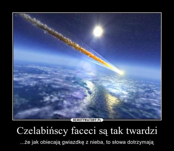 Czelabińscy faceci są tak twardzi – ...że jak obiecają gwiazdkę z nieba, to słowa dotrzymają
