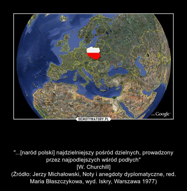 """Powiedzcie, czyż nie jest to nadal aktualne? – """"...[naród polski] najdzielniejszy pośród dzielnych, prowadzony przez najpodlejszych wśród podłych""""\n[W. Churchill]\n(Źródło: Jerzy Michałowski, Noty i anegdoty dyplomatyczne, red. Maria Błaszczykowa, wyd. Iskry, Warszawa 1977)"""