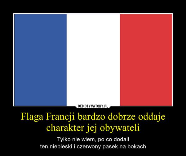 Flaga Francji bardzo dobrze oddaje charakter jej obywateli – Tylko nie wiem, po co dodaliten niebieski i czerwony pasek na bokach