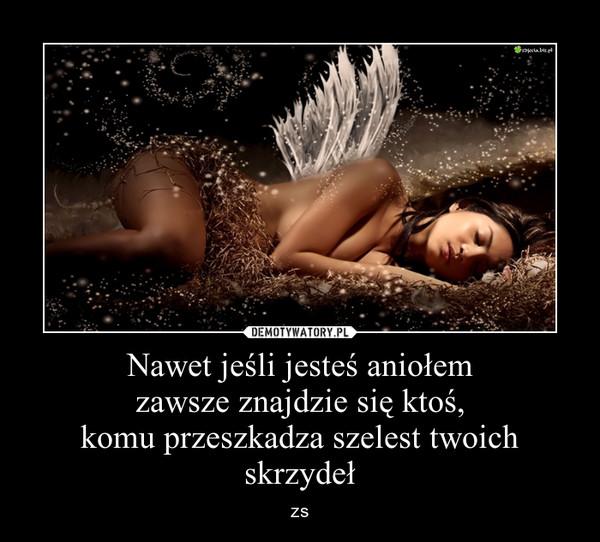 Nawet jeśli jesteś aniołemzawsze znajdzie się ktoś,komu przeszkadza szelest twoich skrzydeł – zs