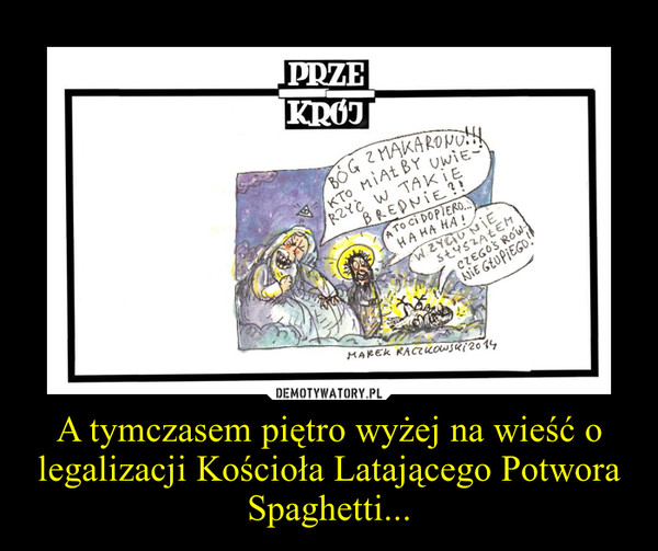 A tymczasem piętro wyżej na wieść o legalizacji Kościoła Latającego Potwora Spaghetti... –