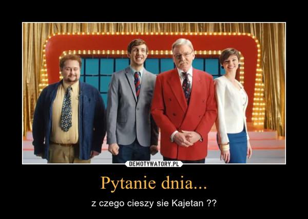 Pytanie dnia... – z czego cieszy sie Kajetan ??
