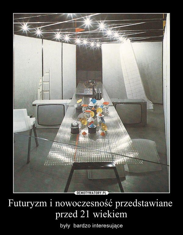 Futuryzm i nowoczesność przedstawiane  przed 21 wiekiem – były  bardzo interesujące