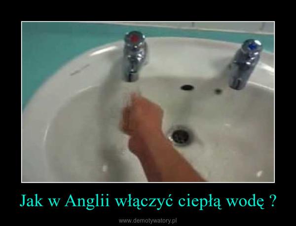 Jak w Anglii włączyć ciepłą wodę ? –