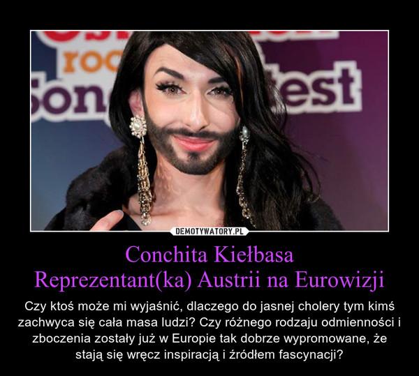 Conchita KiełbasaReprezentant(ka) Austrii na Eurowizji – Czy ktoś może mi wyjaśnić, dlaczego do jasnej cholery tym kimś zachwyca się cała masa ludzi? Czy różnego rodzaju odmienności i zboczenia zostały już w Europie tak dobrze wypromowane, że stają się wręcz inspiracją i źródłem fascynacji?