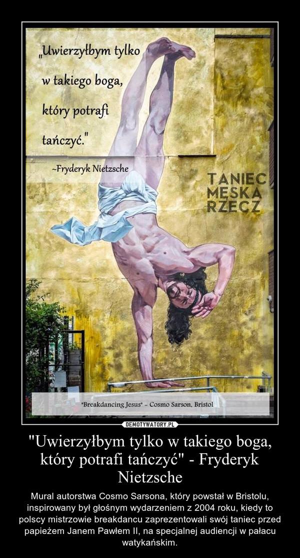 """""""Uwierzyłbym tylko w takiego boga, który potrafi tańczyć"""" - Fryderyk Nietzsche – Mural autorstwa Cosmo Sarsona, który powstał w Bristolu, inspirowany był głośnym wydarzeniem z 2004 roku, kiedy to polscy mistrzowie breakdancu zaprezentowali swój taniec przed papieżem Janem Pawłem II, na specjalnej audiencji w pałacu watykańskim."""