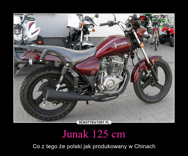 Junak 125 cm – Co z tego że polski jak produkowany w Chinach
