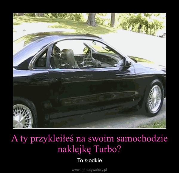 A ty przykleiłeś na swoim samochodzie naklejkę Turbo? – To słodkie