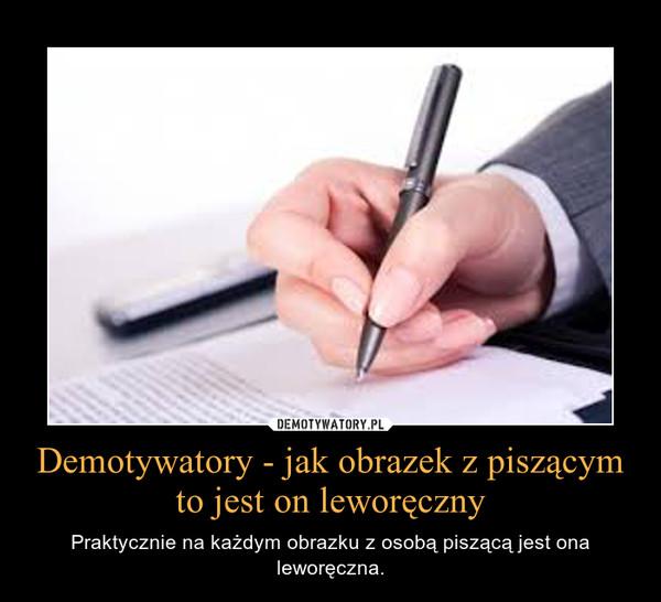 Demotywatory - jak obrazek z piszącym to jest on leworęczny – Praktycznie na każdym obrazku z osobą piszącą jest ona leworęczna.