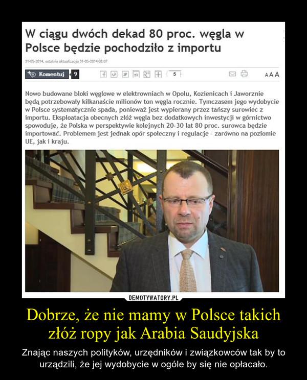 Dobrze, że nie mamy w Polsce takich złóż ropy jak Arabia Saudyjska – Znając naszych polityków, urzędników i związkowców tak by to urządzili, że jej wydobycie w ogóle by się nie opłacało.