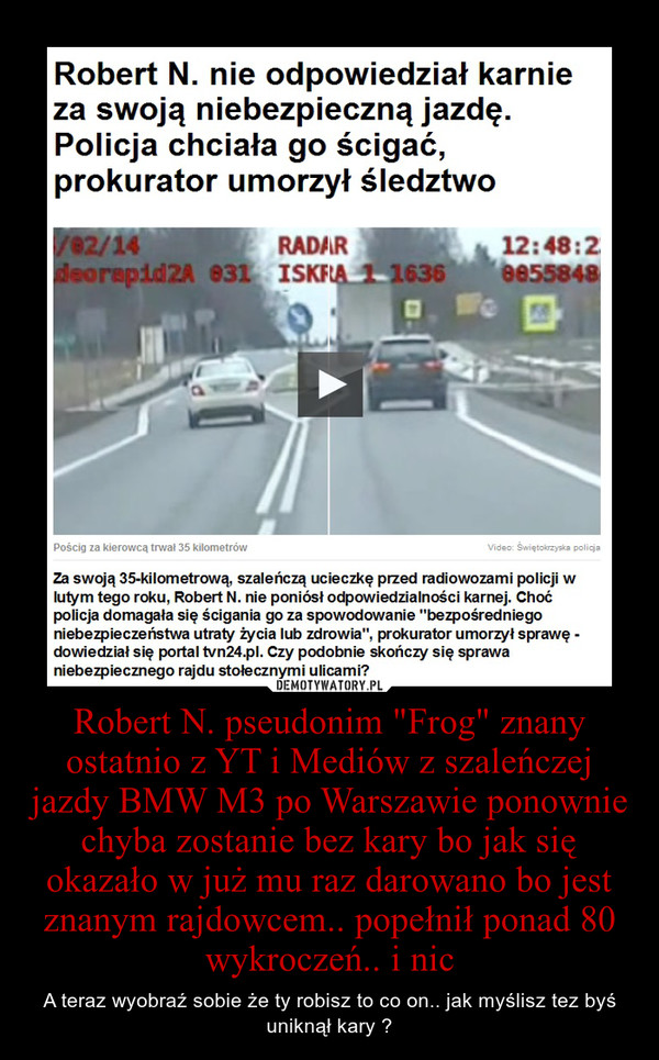 """Robert N. pseudonim """"Frog"""" znany ostatnio z YT i Mediów z szaleńczej jazdy BMW M3 po Warszawie ponownie chyba zostanie bez kary bo jak się okazało w już mu raz darowano bo jest znanym rajdowcem.. popełnił ponad 80 wykroczeń.. i nic – A teraz wyobraź sobie że ty robisz to co on.. jak myślisz tez byś uniknął kary ?"""