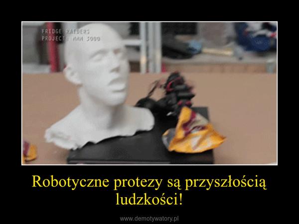 Robotyczne protezy są przyszłością ludzkości! –