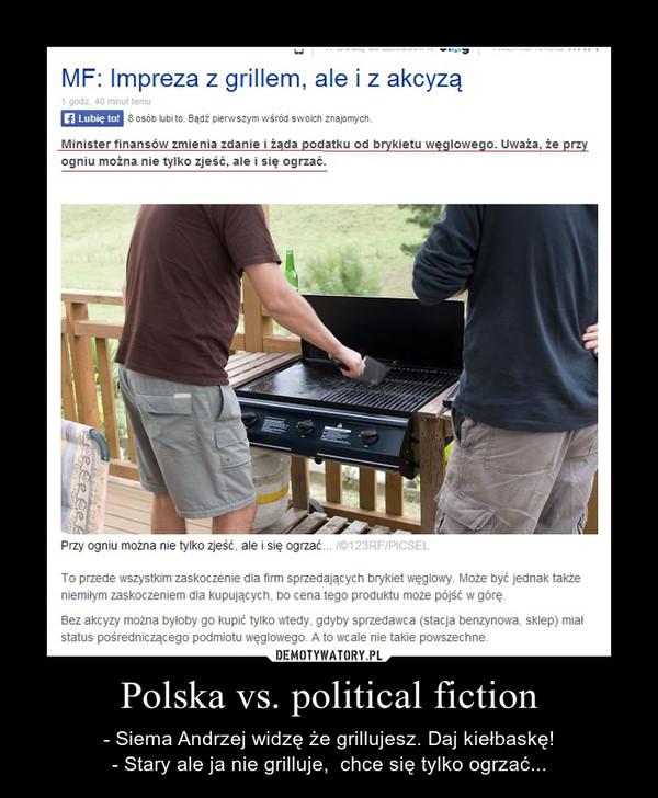 Polska vs. political fiction – - Siema Andrzej widzę że grillujesz. Daj kiełbaskę!- Stary ale ja nie grilluje,  chce się tylko ogrzać...