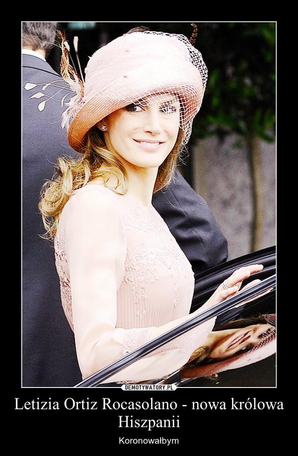Letizia Ortiz Rocasolano - nowa królowa Hiszpanii – Koronowałbym