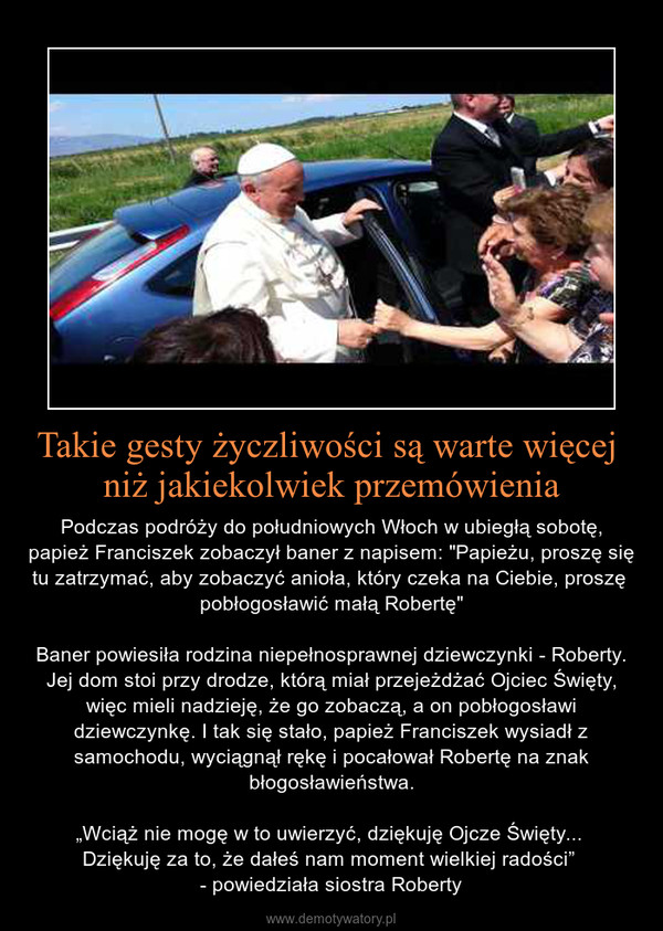 """Takie gesty życzliwości są warte więcej niż jakiekolwiek przemówienia – Podczas podróży do południowych Włoch w ubiegłą sobotę, papież Franciszek zobaczył baner z napisem: """"Papieżu, proszę się tu zatrzymać, aby zobaczyć anioła, który czeka na Ciebie, proszę  pobłogosławić małą Robertę""""Baner powiesiła rodzina niepełnosprawnej dziewczynki - Roberty. Jej dom stoi przy drodze, którą miał przejeżdżać Ojciec Święty, więc mieli nadzieję, że go zobaczą, a on pobłogosławi dziewczynkę. I tak się stało, papież Franciszek wysiadł z samochodu, wyciągnął rękę i pocałował Robertę na znak błogosławieństwa.""""Wciąż nie mogę w to uwierzyć, dziękuję Ojcze Święty... Dziękuję za to, że dałeś nam moment wielkiej radości"""" - powiedziała siostra Roberty"""