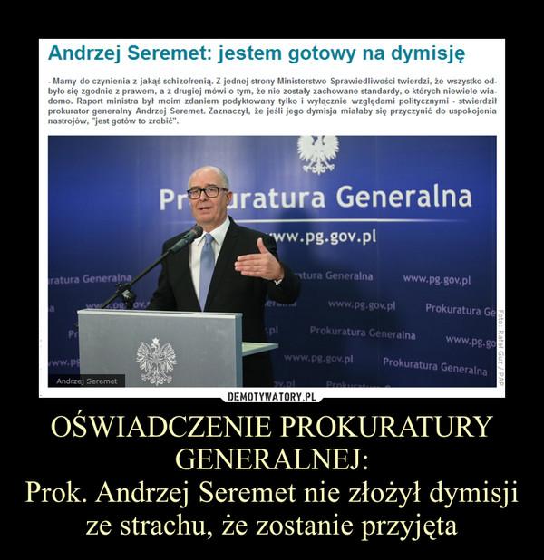 OŚWIADCZENIE PROKURATURY GENERALNEJ:Prok. Andrzej Seremet nie złożył dymisji ze strachu, że zostanie przyjęta –