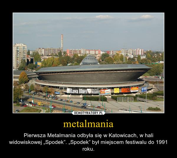 """metalmania – Pierwsza Metalmania odbyła się w Katowicach, w hali widowiskowej """"Spodek"""". """"Spodek"""" był miejscem festiwalu do 1991 roku."""