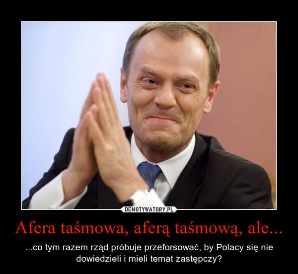 Afera taśmowa, aferą taśmową, ale... – ...co tym razem rząd próbuje przeforsować, by Polacy się nie dowiedzieli i mieli temat zastępczy?